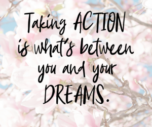 Taking Action is what's between you and your Dreams
